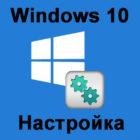 Настраиваем ОС Windows 10 после установки на ноутбук или компьютер