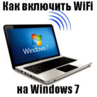 Как можно включить вай фай на ноутбуке Виндовс 7, все способы